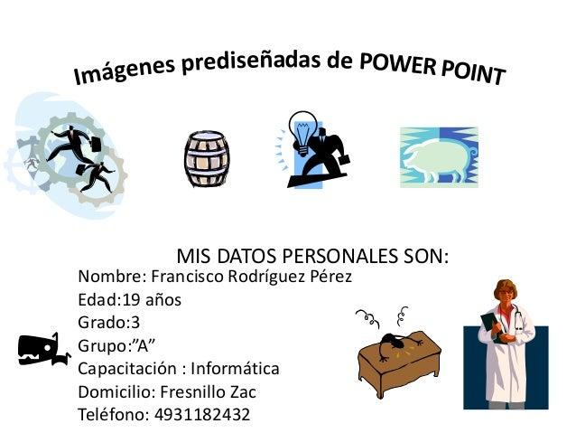 """MIS DATOS PERSONALES SON: Nombre: Francisco Rodríguez Pérez Edad:19 años Grado:3 Grupo:""""A"""" Capacitación : Informática Domi..."""
