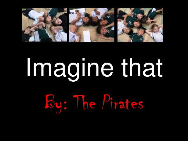 Imagine that<br />By: The Pirates<br />