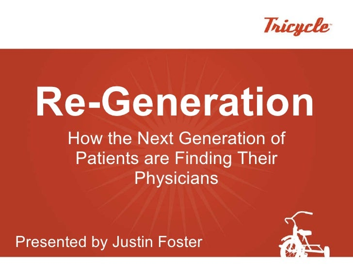 Re-Generation How the Next Generation of Patients are Finding Their Physicians Presented by Justin Foster