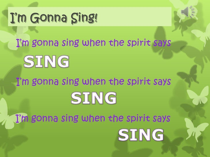 I'm Gonna Sing!<br />I'm gonna sing when the spirit says<br />SING<br />I'm gonna sing when the spirit says<br />SING<br /...