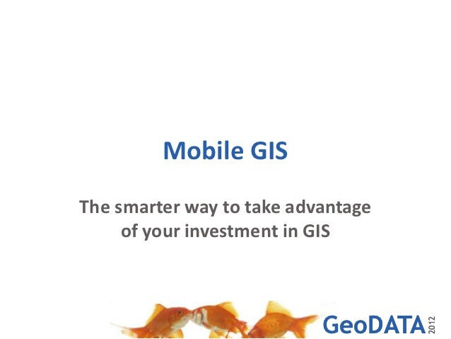 Mobile GISThe smarter way to take advantage     of your investment in GIS                           GeoDATA               ...