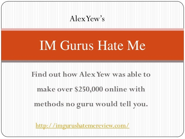 Alex Yew's  IM Gurus Hate MeFind out how Alex Yew was able to make over $250,000 online withmethods no guru would tell you...