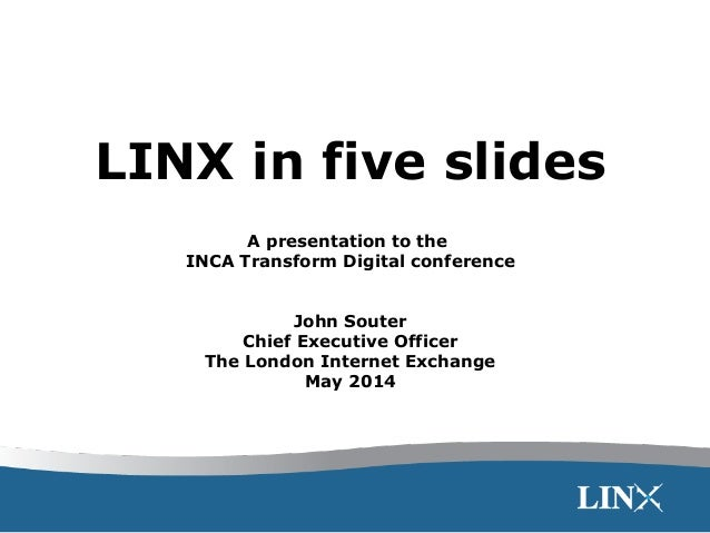 LINX in five slides A presentation to the INCA Transform Digital conference John Souter Chief Executive Officer The London...