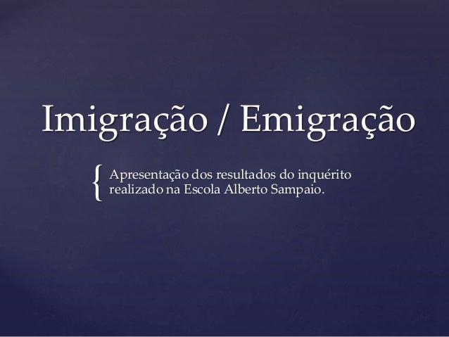 { Imigração / Emigração Apresentação dos resultados do inquérito realizado na Escola Alberto Sampaio.