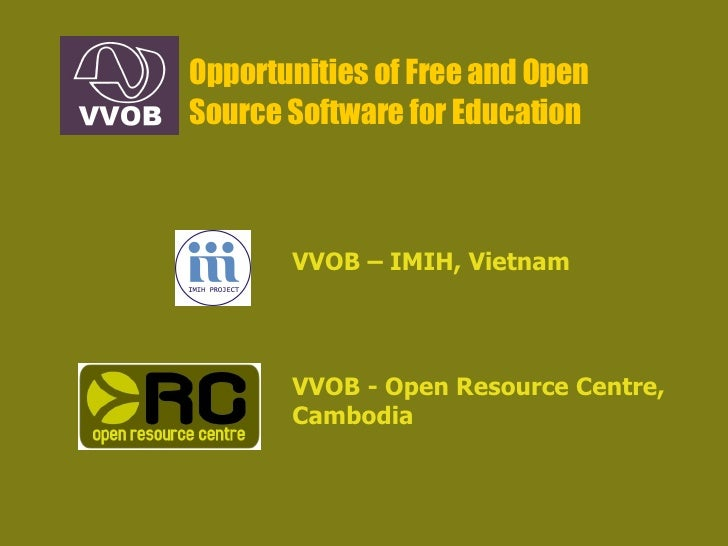 Opportunities of Free and Open Source Software for Education VVOB - Open Resource Centre, Cambodia VVOB – IMIH, Vietnam