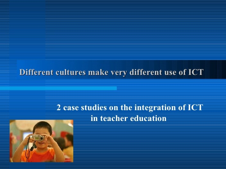 Different cultures make very different use of ICT   2 case studies on the integration of ICT in teacher education