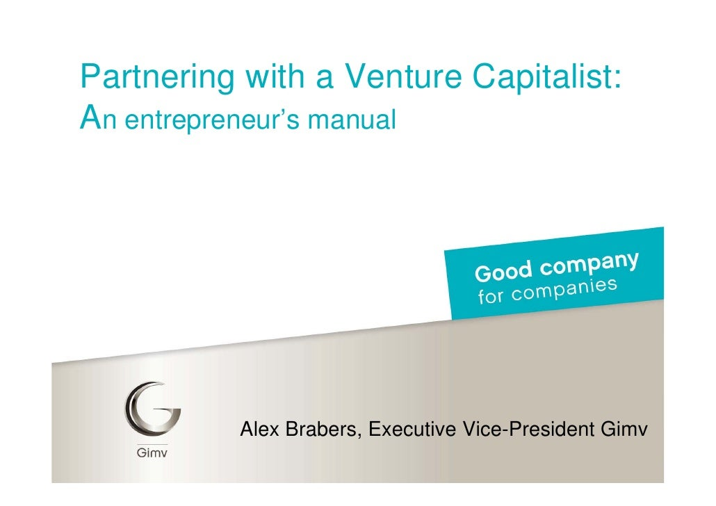 Partnering with a Venture Capitalist: An entrepreneur's manual               Alex Brabers, Executive Vice-President Gimv