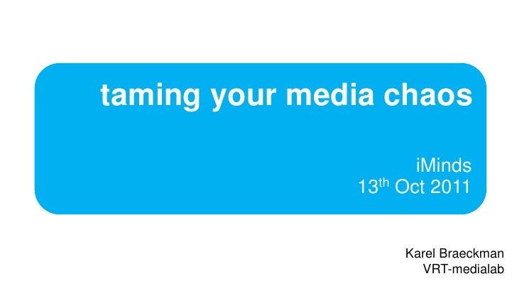 taming your media chaos<br />iMinds13th Oct 2011<br />KarelBraeckman<br />VRT-medialab<br />