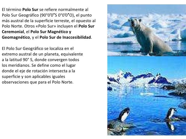 El término Polo Sur se refiere normalmente al Polo Sur Geográfico (90°0′0″S 0°0′0″O), el punto más austral de la superfici...