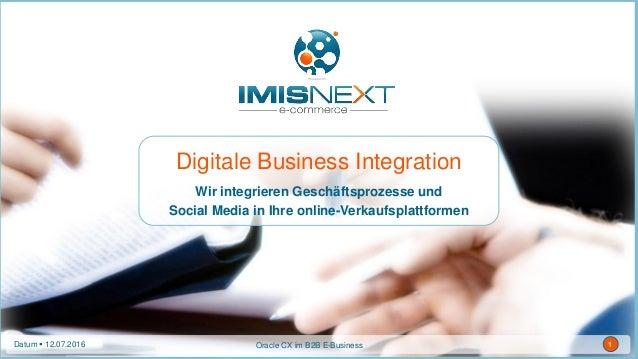 Datum  12.07.2016 1Oracle CX im B2B E-BusinessDatum  12.07.2016 1 Digitale Business Integration Wir integrieren Geschäft...
