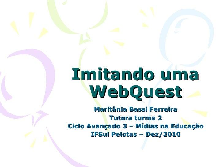 Imitando uma WebQuest Maritânia Bassi Ferreira Tutora turma 2 Ciclo Avançado 3 – Mídias na Educação IFSul Pelotas – Dez/2010