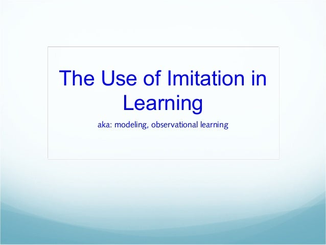 The Use of Imitation in Learning aka: modeling, observational learning