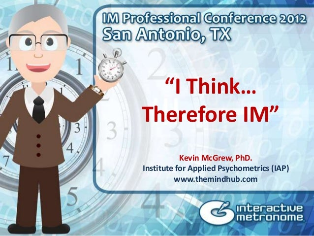"""""""I Think…Therefore IM""""           Kevin McGrew, PhD.Institute for Applied Psychometrics (IAP)         www.themindhub.com"""