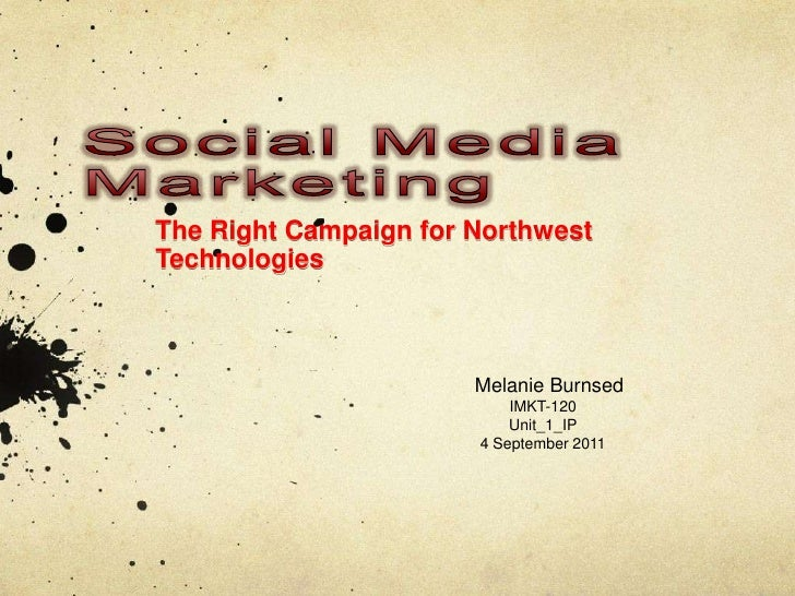 SocialMediaMarketing<br />The Right Campaign for Northwest Technologies<br />Melanie Burnsed<br />IMKT-120<br />Unit_1_IP<...