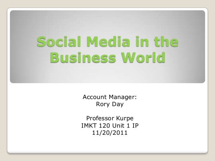 Social Media in the Business World      Account Manager:          Rory Day      Professor Kurpe     IMKT 120 Unit 1 IP    ...