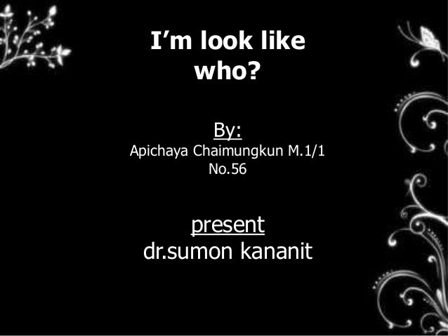 I'm look like who? By: Apichaya Chaimungkun M.1/1 No.56 present dr.sumon kananit