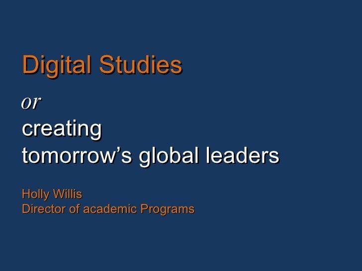 Digital Studies or creating tomorrow's global leaders Holly Willis Director of academic Programs