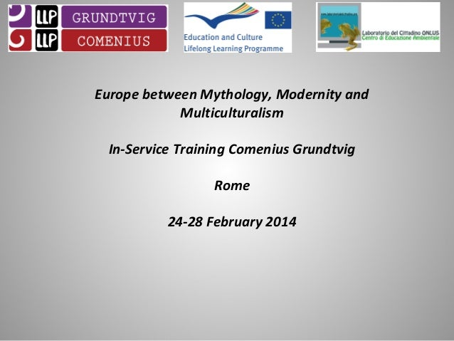 Europe between Mythology, Modernity and Multiculturalism In-Service Training Comenius Grundtvig Rome 24-28 February 2014