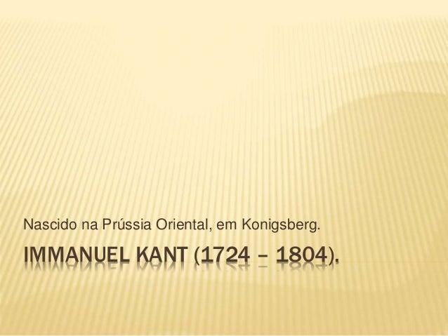 IMMANUEL KANT (1724 – 1804). Nascido na Prússia Oriental, em Konigsberg.