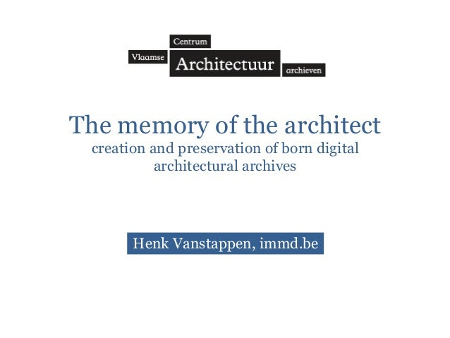 The memory of the architect creation and preservation of born digital architectural archives  Henk Vanstappen, immd.be