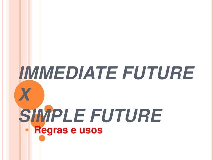 IMMEDIATE FUTURE X SIMPLE FUTURE  Regras e usos