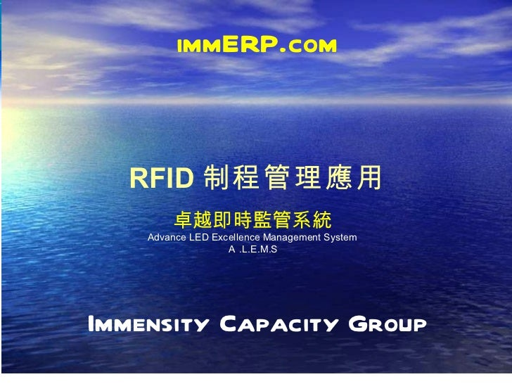 Immensity Capacity Group RFID 制程管理應用 immERP.com 卓越即時監管系統 Advance LED Excellence Management System A .L.E.M.S