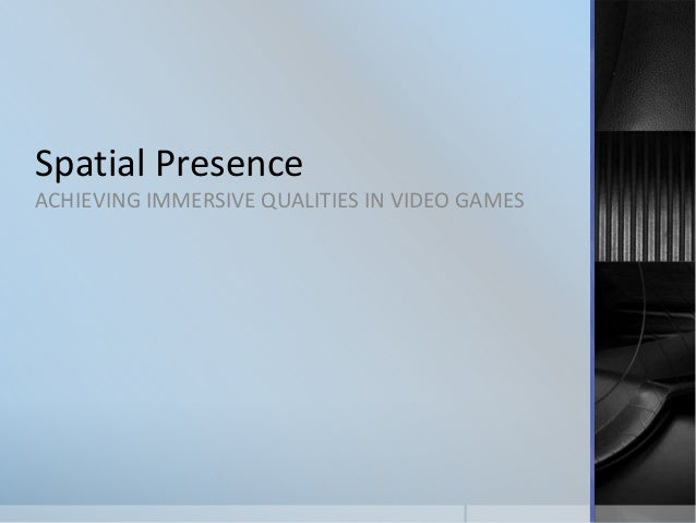 Spatial Presence ACHIEVING IMMERSIVE QUALITIES IN VIDEO GAMES