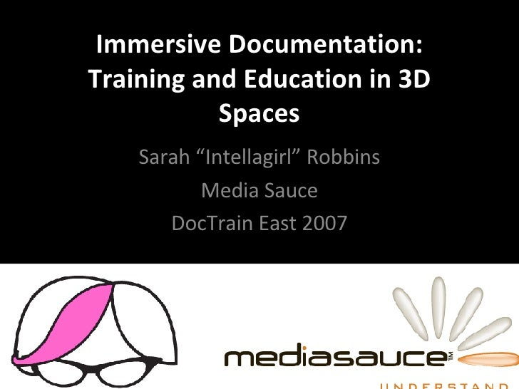 """Immersive Documentation: Training and Education in 3D Spaces Sarah """"Intellagirl"""" Robbins Media Sauce DocTrain East 2007"""