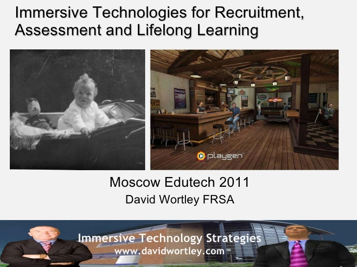 Immersive Technologies for Recruitment, Assessment and Lifelong Learning Moscow Edutech 2011 David Wortley FRSA
