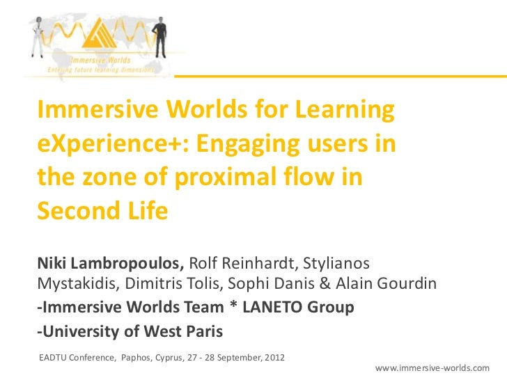 Immersive Worlds for LearningeXperience+: Engaging users inthe zone of proximal flow inSecond LifeNiki Lambropoulos, Rolf ...