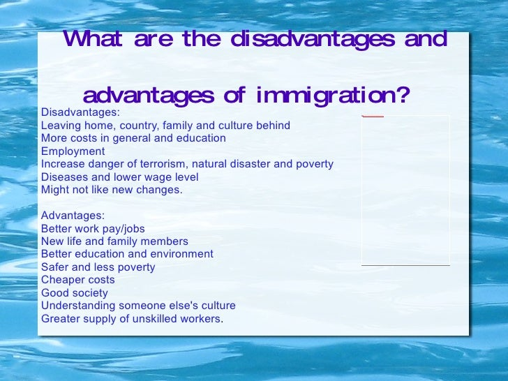 the advance and disadvantage of immigration Immigration has its advantages and dis-advantages many people hold different views in regards to whether immigration is beneficial or not these views will be expressed in this piece of writing immigration is somewhat beneficial to a country as immigrants can boost a countries economy.
