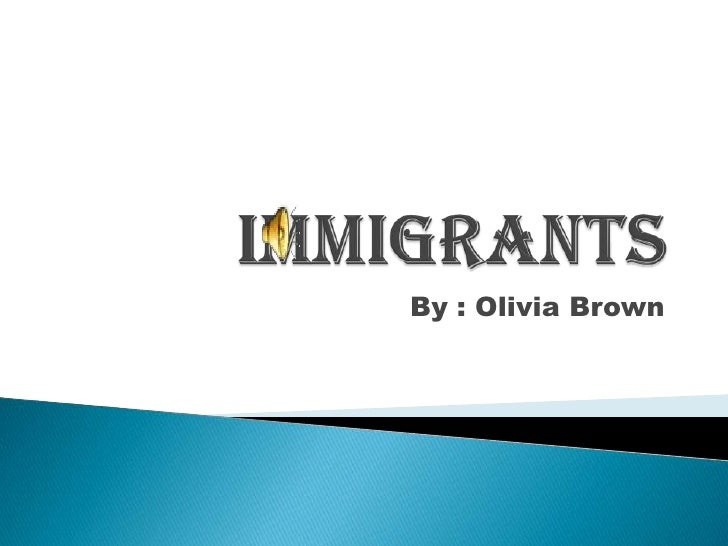 Immigrants<br />By : Olivia Brown<br />