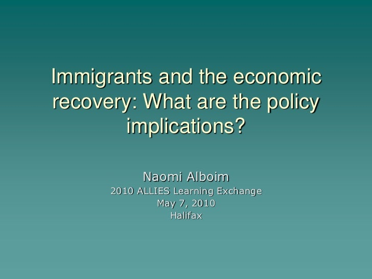 Immigrants and the economicrecovery: What are the policy        implications?            Naomi Alboim      2010 ALLIES Lea...