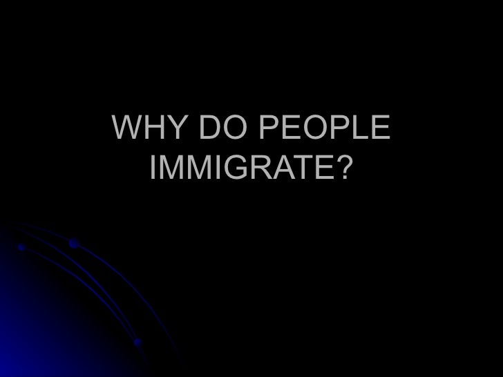 WHY DO PEOPLE IMMIGRATE?