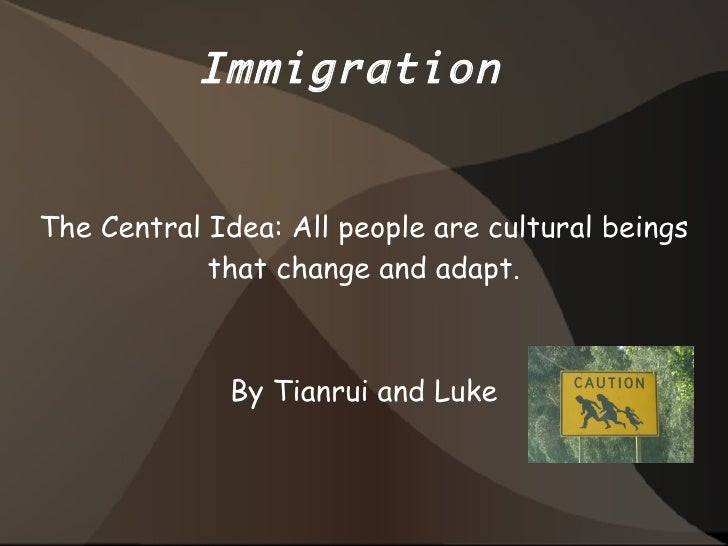 Immigration  The Central Idea: All people are cultural beings that change and adapt. By Tianrui and Luke