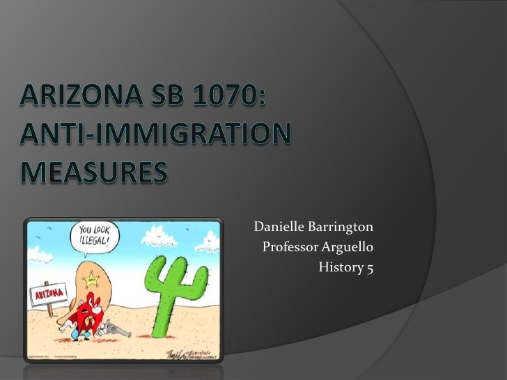 Arizona sb 1070:anti-immigration measures<br />Danielle Barrington<br />Professor Arguello<br />History 5<br />