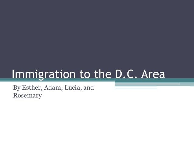 Immigration to the D.C. Area By Esther, Adam, Lucía, and Rosemary