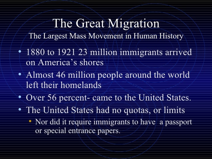 The Great Migration The Largest Mass Movement in Human History <ul><li>1880 to 1921 23 million immigrants arrived on Ameri...