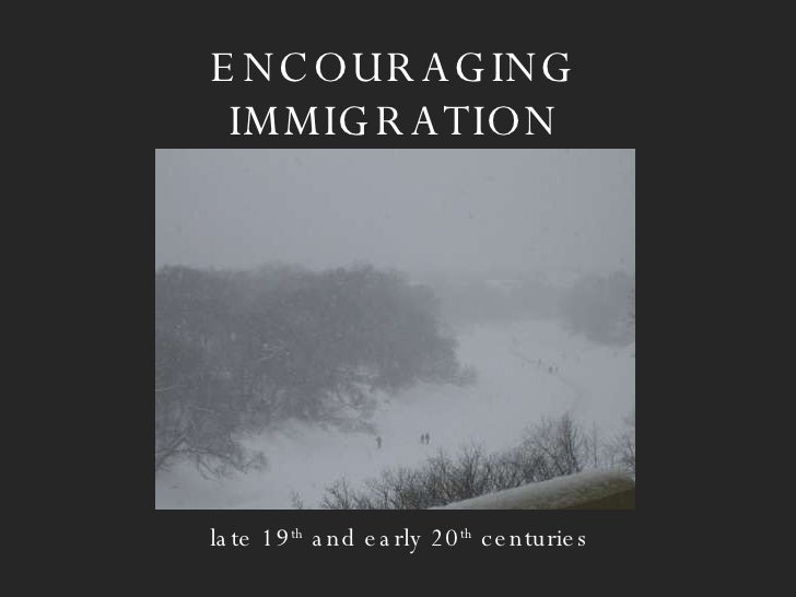 ENCOURAGING IMMIGRATION late 19 th  and early 20 th  centuries