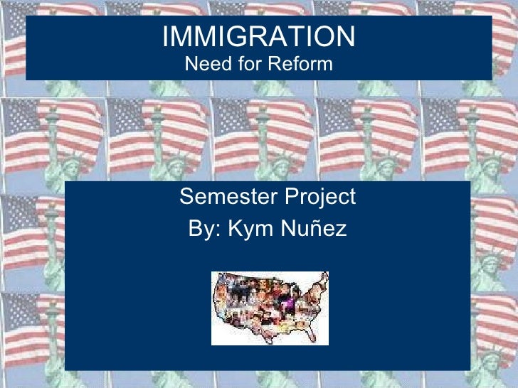 IMMIGRATION Need for Reform <ul><li>Semester Project </li></ul><ul><li>By: Kym Nuñez </li></ul>