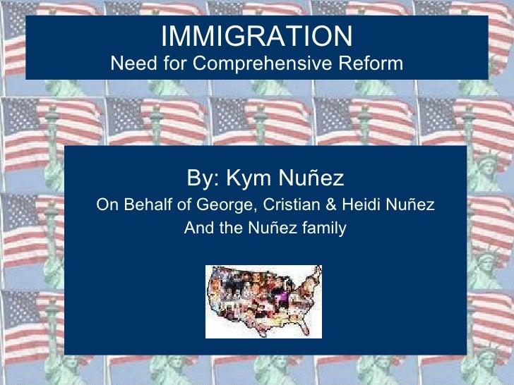 IMMIGRATION Need for Comprehensive Reform <ul><li>By: Kym Nuñez </li></ul><ul><li>On Behalf of George, Cristian & Heidi Nu...