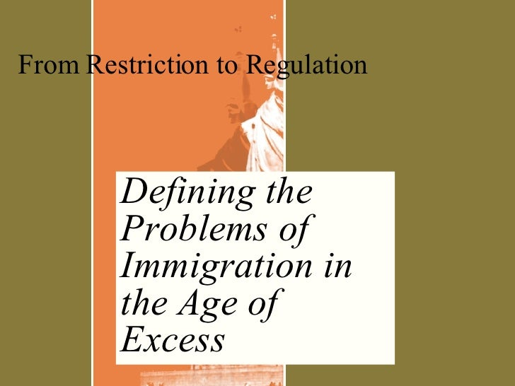Defining the Problems of Immigration in the Age of Excess From Restriction to Regulation