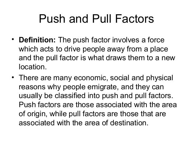the economic environmental and social push and pull factors of human migration Pull factors, including environmental and natural resource-based amenities  an  important component of these social processes is the human population growth   prior to the 1970s, migration was driven mainly by either economic factors or  interest  rating urban conditions as push factors helped change the  fundamental.