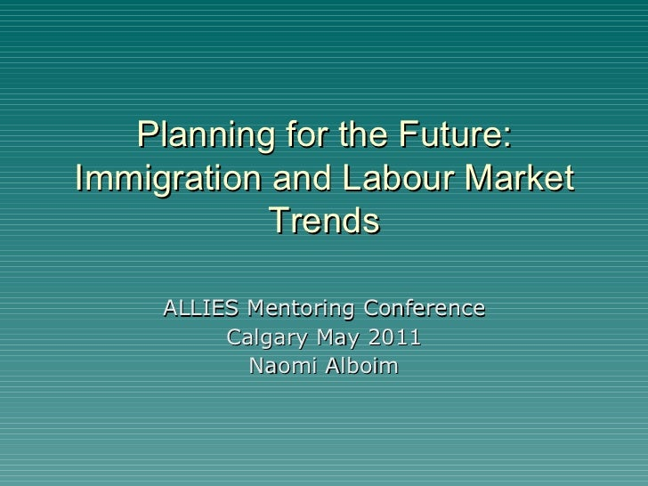 Planning for the Future: Immigration and Labour Market Trends ALLIES Mentoring Conference Calgary May 2011 Naomi Alboim