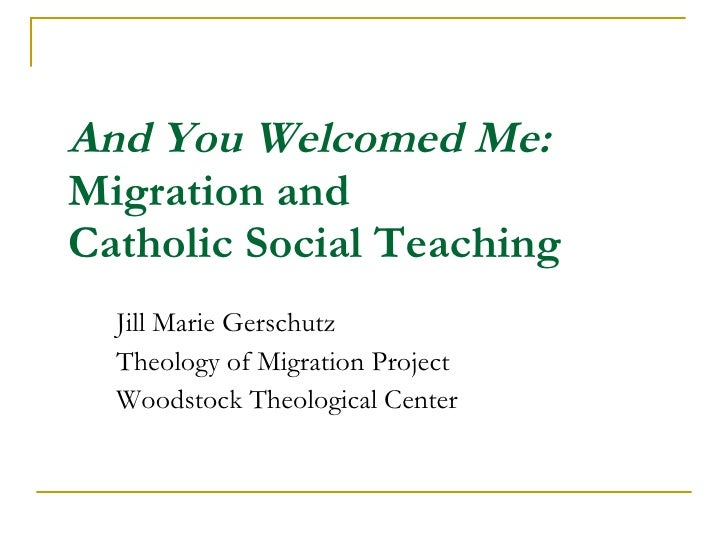 And You Welcomed Me:  Migration and  Catholic Social Teaching Jill Marie Gerschutz  Theology of Migration Project Woodstoc...