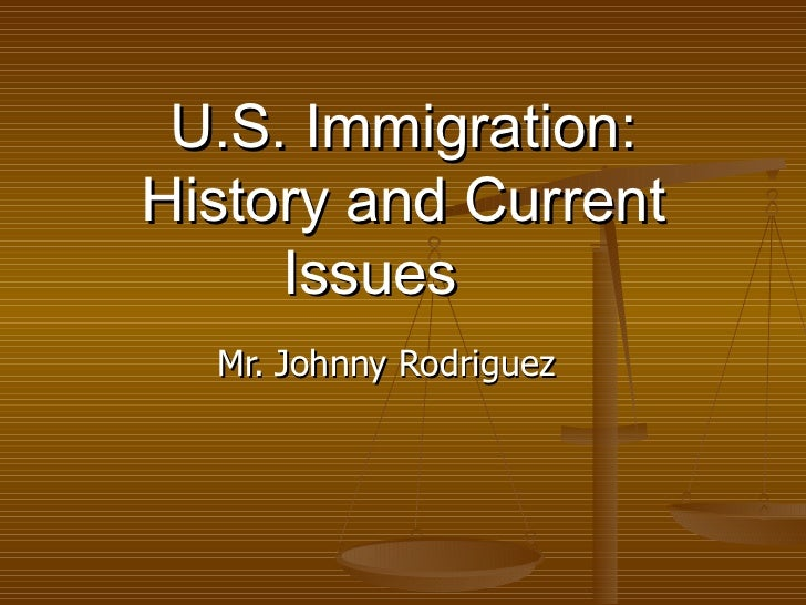 U.S. Immigration: History and Current Issues Mr. Johnny Rodriguez