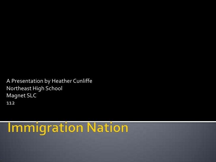 A Presentation by Heather Cunliffe<br />Northeast High School<br />Magnet SLC<br />112<br />Immigration Nation<br />