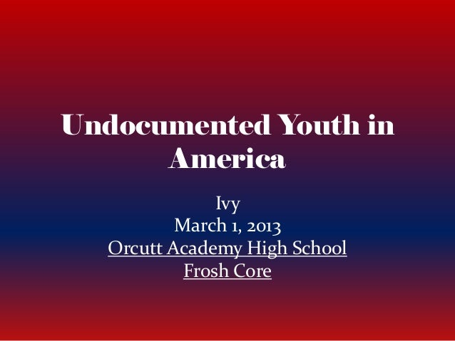 Undocumented Youth in      America               Ivy          March 1, 2013  Orcutt Academy High School           Frosh Core