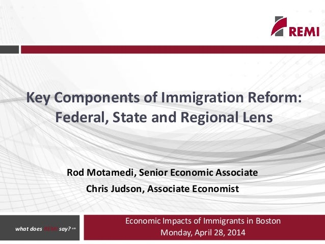 Economic Impacts of Immigrants in Boston Monday, April 28, 2014 Key Components of Immigration Reform: Federal, State and R...