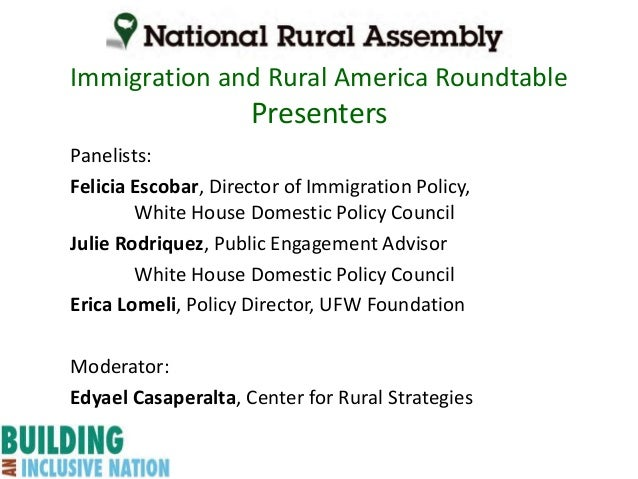 Immigration and Rural America Roundtable Presenters Panelists: Felicia Escobar, Director of Immigration Policy, White Hous...
